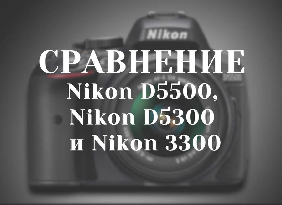 Сравнение Nikon D5500, Nikon D5300 и Nikon 3300